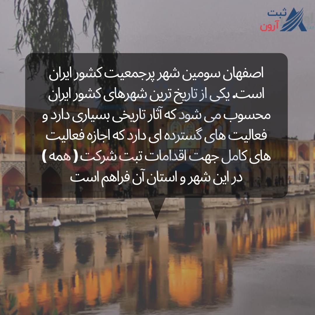 اصفهان سومین شهر پرجمعیت کشور ایران است. یکی از تاریخ ترین شهرهای کشور ایران محسوب می شود که آثار تاریخی بسیاری دارد و فعالیت های گسترده ای دارد که اجازه فعالیت های کامل جهت اقدامات تبت شرکت ( همه ) در این شهر و استان آن فراهم است