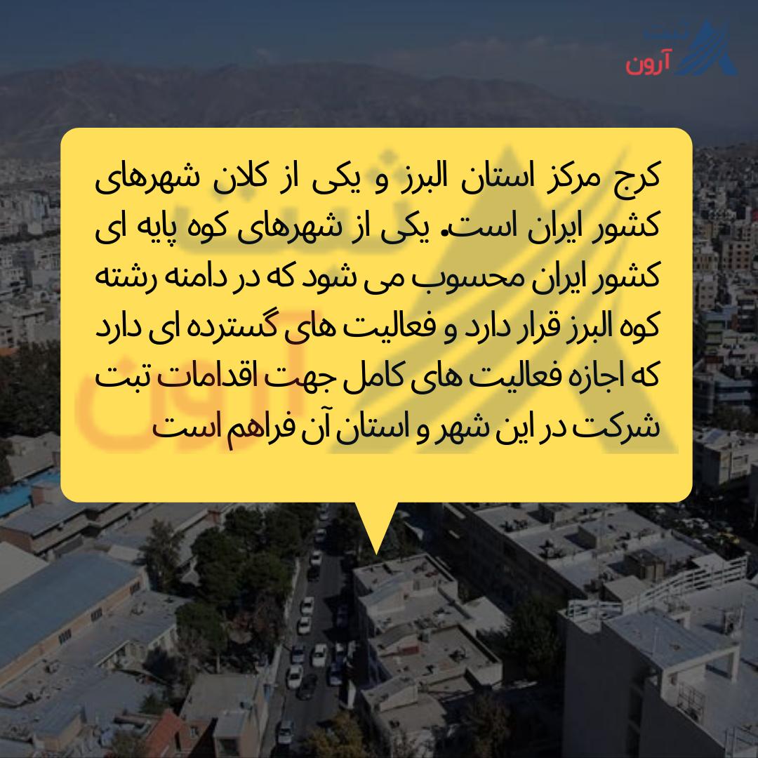 کرج مرکز استان البرز و یکی از کلان شهرهای کشور ایران است. یکی از شهرهای کوه پایه ای کشور ایران محسوب می شود که در دامنه رشته کوه البرز قرار دارد و فعالیت های گسترده ای دارد که اجازه فعالیت های کامل جهت اقدامات تبت شرکت در این شهر و استان آن فراهم است