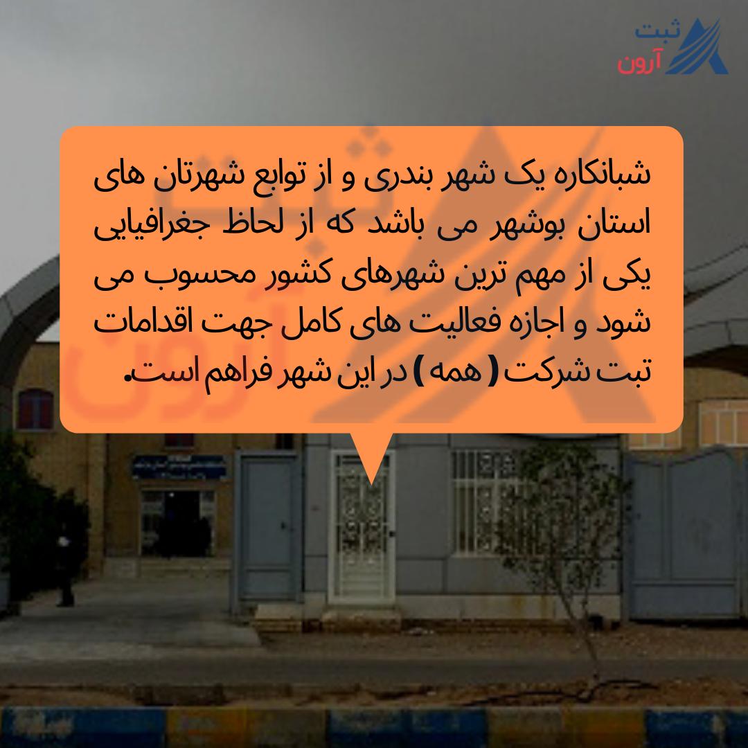 شبانکاره یک شهر بندری و از توابع شهرتان های استان بوشهر می باشد که از لحاظ جغرافیایی یکی از مهم ترین شهرهای کشور محسوب می شود و اجازه فعالیت های کامل جهت اقدامات تبت شرکت ( همه ) در این شهرفراهم است.